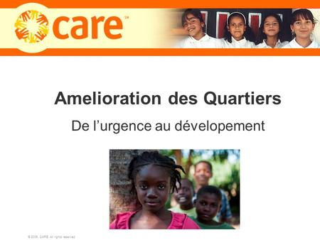 © 2006, CARE. All rights reserved. 1 Amelioration des Quartiers De lurgence au dévelopement.