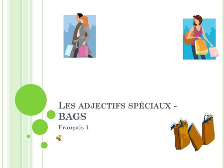 L ES ADJECTIFS SPÉCIAUX - BAGS Français 1 In French, most adjectives follow the noun that they modify. Par exemple – Elle est une élève intelligente.