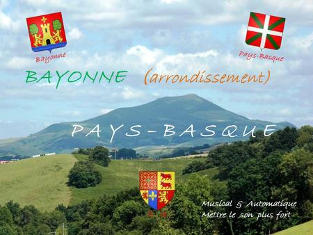 BAYONNE ( arrondissement) P A Y S – B A S Q U E Musical & Automatique Mettre le son plus fort Bayonne Pays-Basque P. A.