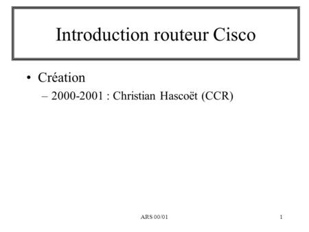 ARS 00/011 Introduction routeur Cisco Création –2000-2001 : Christian Hascoët (CCR)