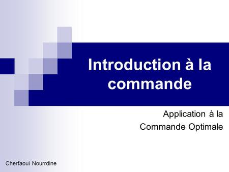 Introduction à la commande Application à la Commande Optimale Cherfaoui Nourrdine.