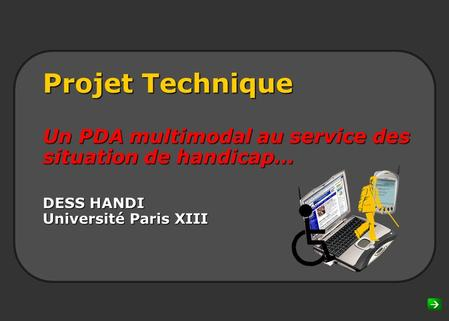 Projet Technique Un PDA multimodal au service des situation de handicap… DESS HANDI Université Paris XIII Introduction & Disclaimer This presentation.