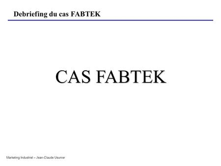 Debriefing du cas FABTEK Marketing Industriel – Jean-Claude Usunier CAS FABTEK.