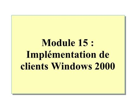 Module 15 : Implémentation de clients Windows 2000.