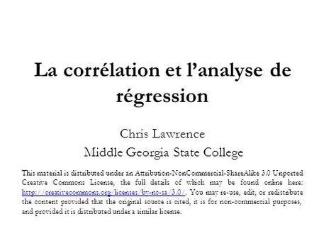 La corrélation et lanalyse de régression Chris Lawrence Middle Georgia State College This material is distributed under an Attribution-NonCommercial-ShareAlike.