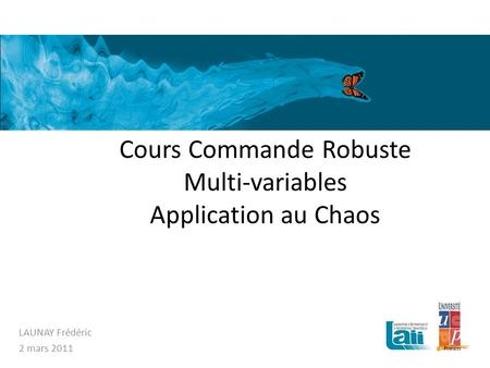Cours Commande Robuste Multi-variables Application au Chaos LAUNAY Frédéric 2 mars 2011.