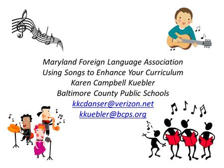 Maryland Foreign Language Association Using Songs to Enhance Your Curriculum Karen Campbell Kuebler Baltimore County Public Schools