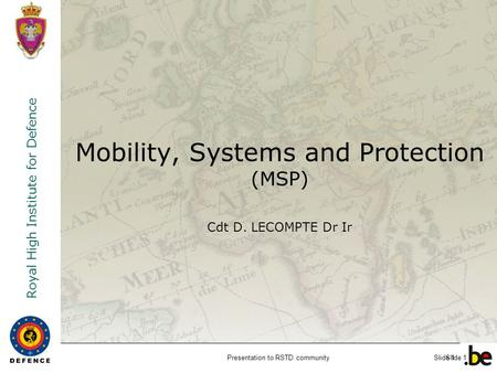 Royal High Institute for Defence Slide 1 Mobility, Systems and Protection (MSP) Cdt D. LECOMPTE Dr Ir Presentation to RSTD communitySlide 1.