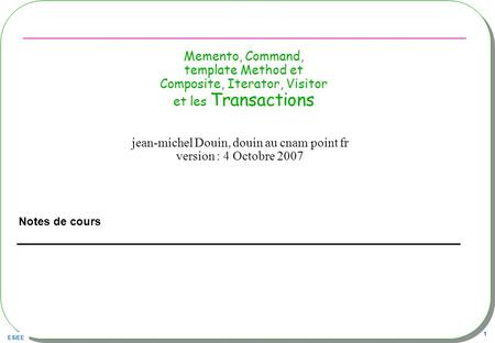 ESIEE 1 Memento, Command, template Method et Composite, Iterator, Visitor et les Transactions Notes de cours jean-michel Douin, douin au cnam point fr.