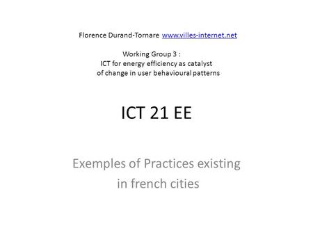 ICT 21 EE Exemples of Practices existing in french cities Florence Durand-Tornare www.villes-internet.netwww.villes-internet.net Working Group 3 : ICT.