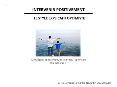 1 Document réalisé par Richard Robillard et Chantal Boutet INTERVENIR POSITIVEMENT LE STYLE EXPLICATIF OPTIMISTE «Développer, chez lenfant, la résilience,