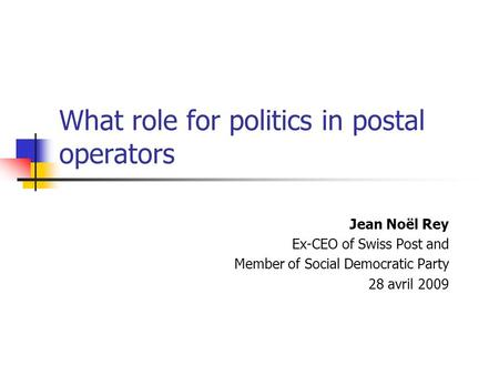 What role for politics in postal operators Jean Noël Rey Ex-CEO of Swiss Post and Member of Social Democratic Party 28 avril 2009.