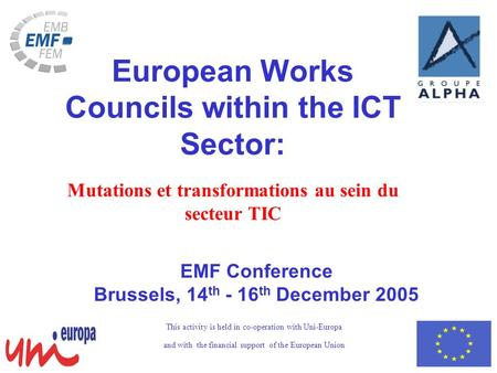 EMF Conference Brussels, 14 th - 16 th December 2005 European Works Councils within the ICT Sector: Mutations et transformations au sein du secteur TIC.