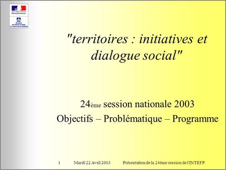 Mardi 22 Avril 2003Présentation de la 24ème session de l'INTEFP1 territoires : initiatives et dialogue social 24 ème session nationale 2003 Objectifs.