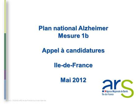 Plan national Alzheimer Mesure 1b Appel à candidatures Ile-de-France Mai 2012 © 2012 – DOSMS-ARS Ile-de-France tous droits réservés.