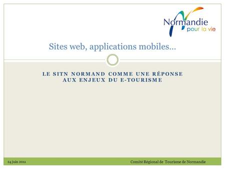 Sites web, applications mobiles… 24 juin 2011 Comité Régional de Tourisme de Normandie.