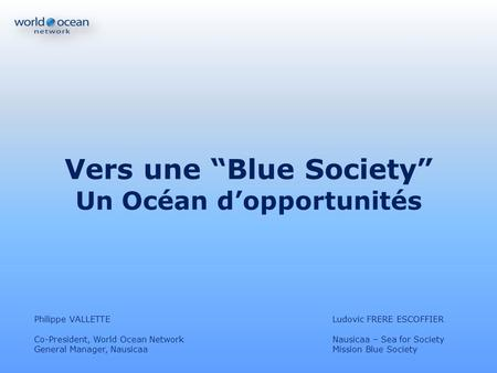 Vers une Blue Society Un Océan dopportunités Philippe VALLETTELudovic FRERE ESCOFFIER Co-President, World Ocean NetworkNausicaa – Sea for Society General.