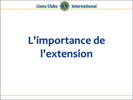 L'importance de l'extension. 2Lions Clubs InternationalL'importance de l'extension Pourquoi l'extension est-elle importante ? Pour rajeunir et accroître.