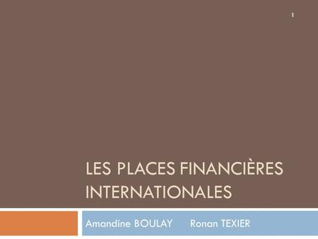 1 LES PLACES FINANCIÈRES INTERNATIONALES Amandine BOULAY Ronan TEXIER.