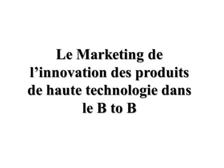 Le Marketing de linnovation des produits de haute technologie dans le B to B.