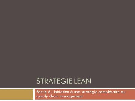 STRATEGIE LEAN Partie 6 : Initiation à une stratégie complétaire au supply chain management.