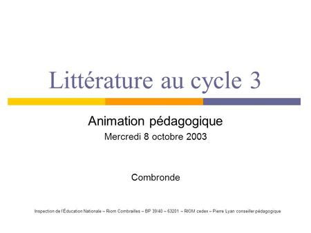 Littérature au cycle 3 Animation pédagogique Mercredi 8 octobre 2003 Combronde Inspection de lÉducation Nationale – Riom Combrailles – BP 39/40 – 63201.