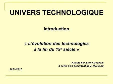 UNIVERS TECHNOLOGIQUE Introduction « Lévolution des technologies à la fin du 19 e siècle » Adapté par Bruno Desbois à partir dun document de J. Ruelland.