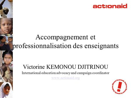 Accompagnement et professionnalisation des enseignants Victorine KEMONOU DJITRINOU International education advocacy and campaign coordinator www.actionaid.org.