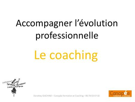 Accompagner lévolution professionnelle Le coaching Dorothey GIACHINO – Canopée Formation et Coaching – 06-74-53-57-32.