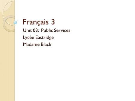 Unit 03: Public Services Lycée Eastridge Madame Black