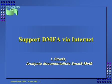 RSZ-ONSS Journée détude DMFA - 26 mars 2002 - 1 Support DMFA via Internet I. Stoefs, Analyste documentaliste SmalS-MvM.