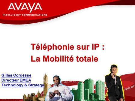 1 © 2007 Avaya Inc. All rights reserved. Avaya – Proprietary & Confidential. Under NDA Gilles Cordesse Directeur EMEA Technology & Strategy Téléphonie.