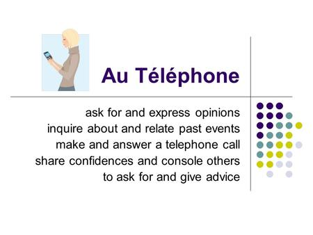 Au Téléphone ask for and express opinions inquire about and relate past events make and answer a telephone call share confidences and console others to.
