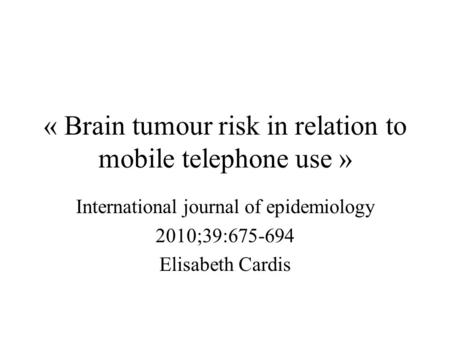 « Brain tumour risk in relation to mobile telephone use » International journal of epidemiology 2010;39:675-694 Elisabeth Cardis.