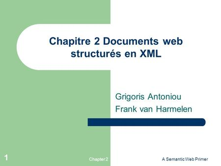 Chapter 2A Semantic Web Primer 1 Chapitre 2 Documents web structurés en XML Grigoris Antoniou Frank van Harmelen.