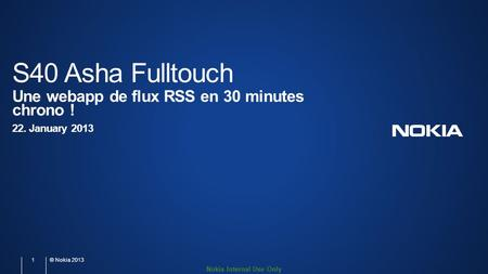 Nokia Internal Use Only S40 Asha Fulltouch Une webapp de flux RSS en 30 minutes chrono ! 22. January 2013 1 © Nokia 2013.
