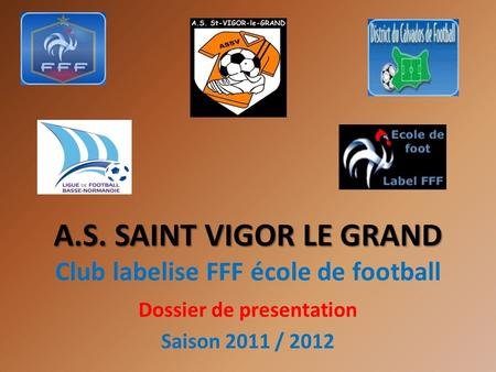 A.S. SAINT VIGOR LE GRAND A.S. SAINT VIGOR LE GRAND Club labelise FFF école de football Dossier de presentation Saison 2011 / 2012.