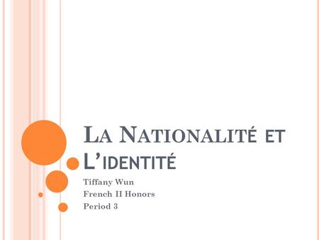L A N ATIONALIT É ET L IDENTITÉ Tiffany Wun French II Honors Period 3.