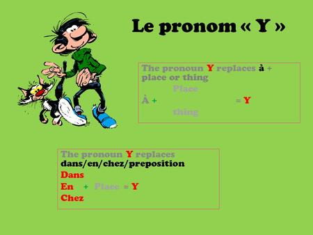 Le pronom « Y » The pronoun Y replaces à + place or thing Place À += Y thing The pronoun Y replaces dans/en/chez/preposition Dans En + Place = Y Chez.