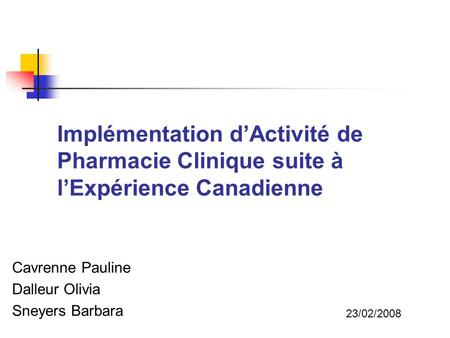 Implémentation dActivité de Pharmacie Clinique suite à lExpérience Canadienne Cavrenne Pauline Dalleur Olivia Sneyers Barbara 23/02/2008.