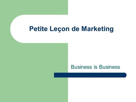 Petite Leçon de Marketing Business is Business. MARKETING AU FEMININ Leçon n° 1.