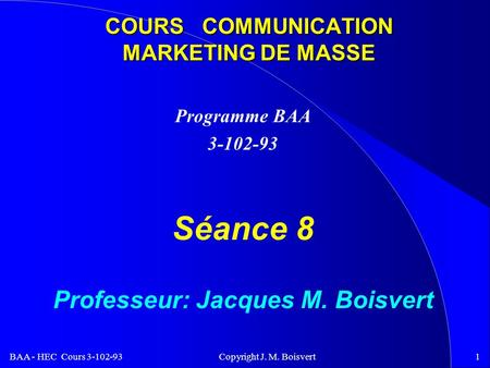 BAA - HEC Cours 3-102-93 Copyright J. M. Boisvert1 COURS COMMUNICATION MARKETING DE MASSE Programme BAA 3-102-93 Séance 8 Professeur: Jacques M. Boisvert.