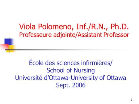 1 Viola Polomeno, Inf./R.N., Ph.D. Professeure adjointe/Assistant Professor École des sciences infirmières/ School of Nursing Université dOttawa-University.