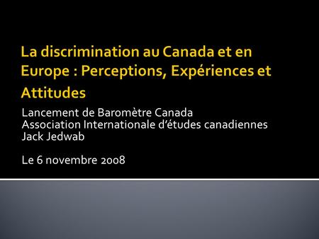 Lancement de Baromètre Canada Association Internationale détudes canadiennes Jack Jedwab Le 6 novembre 2008.