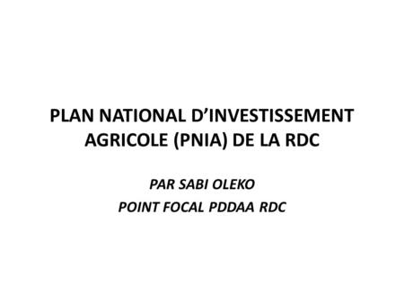 PLAN NATIONAL DINVESTISSEMENT AGRICOLE (PNIA) DE LA RDC PAR SABI OLEKO POINT FOCAL PDDAA RDC.