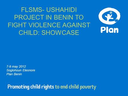 7-9 may 2012 Soglohoun Eleonore Plan Benin FLSMS- USHAHIDI PROJECT IN BENIN TO FIGHT VIOLENCE AGAINST CHILD: SHOWCASE.