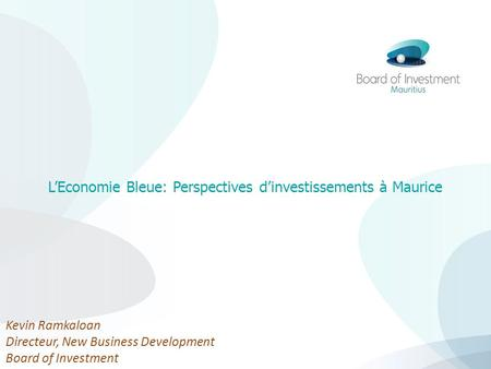 LEconomie Bleue: Perspectives dinvestissements à Maurice Kevin Ramkaloan Directeur, New Business Development Board of Investment.