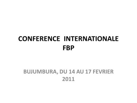 CONFERENCE INTERNATIONALE FBP BUJUMBURA, DU 14 AU 17 FEVRIER 2011.