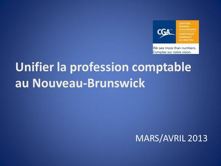 Unifier la profession comptable au Nouveau-Brunswick MARS/AVRIL 2013.
