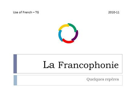 La Francophonie Quelques repères Use of French – TG 2010-11.